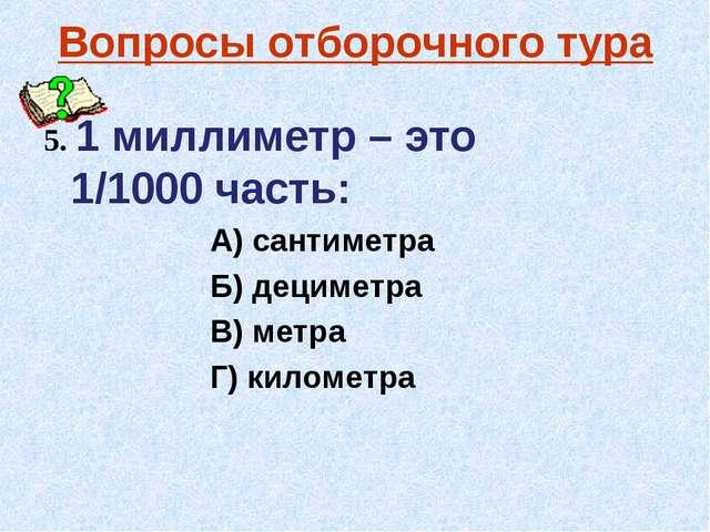 Вопросы отборочного тура 5. 1 миллиметр – это 1/1000 часть: А) сантиметра Б)...