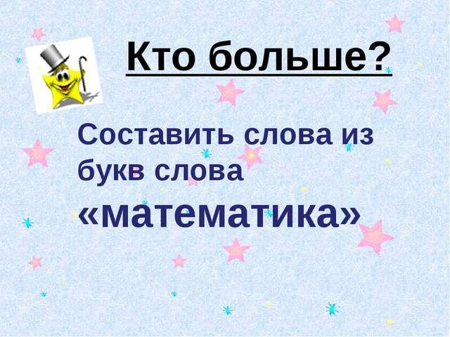 Кто больше? Составить слова из букв слова «математика»