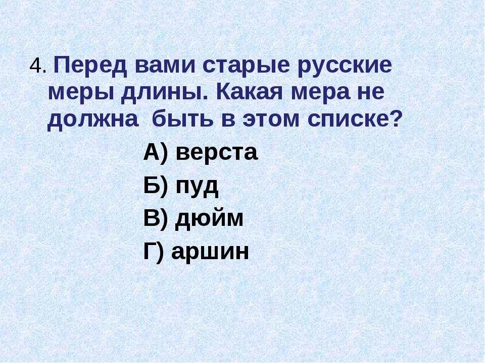 4. Перед вами старые русские меры длины. Какая мера не должна быть в этом спи...