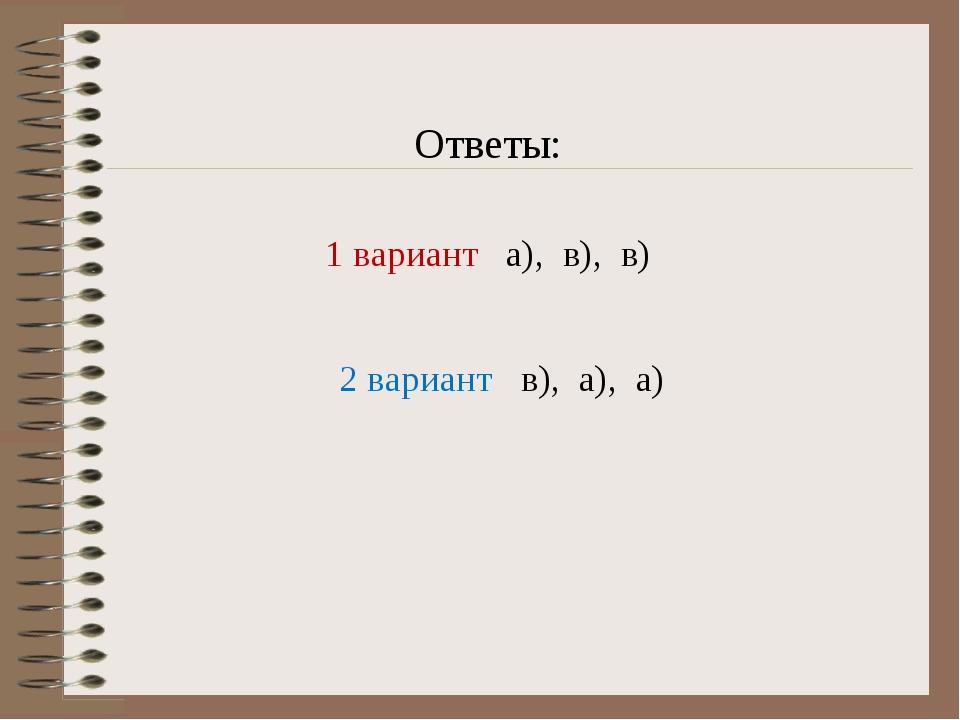 Ответы: 1 вариант а), в), в) 2 вариант в), а), а)