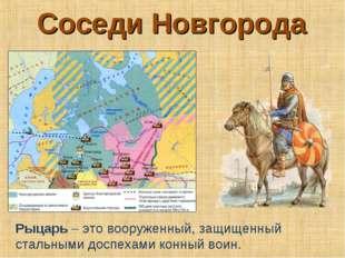 Соседи Новгорода Рыцарь – это вооруженный, защищенный стальными доспехами кон