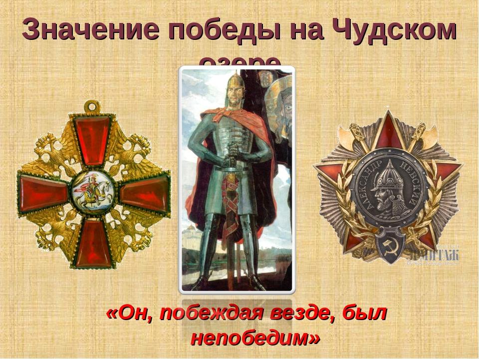 Значение победы на Чудском озере «Он, побеждая везде, был непобедим»