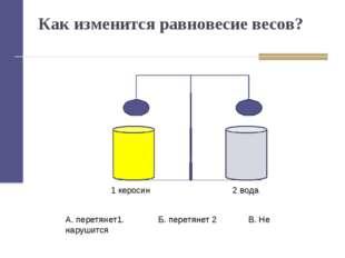 Как изменится равновесие весов? 1 керосин 2 вода А. перетянет1. Б. перетянет