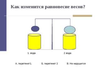 Как изменится равновесие весов? 1. вода 2 вода А. перетянет1. Б. перетянет 2