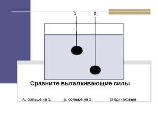 Сравните выталкивающие силы А. больше на 1. Б. больше на 2 В одинаковые