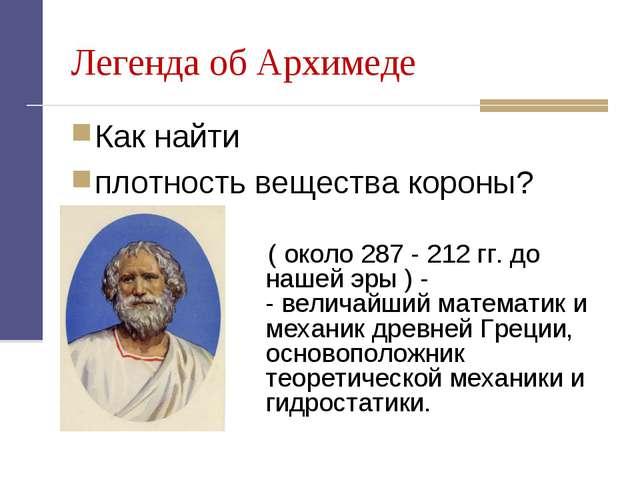 Легенда об Архимеде Как найти плотность вещества короны? ( около 287 - 212 гг...
