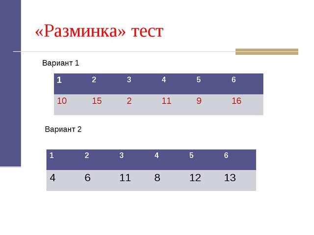 «Разминка» тест Вариант 1 Вариант 2 123456 461181213 123456 10...