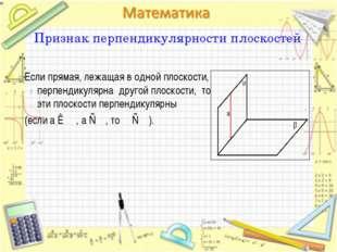 Признак перпендикулярности плоскостей Если прямая, лежащая в одной плоскости,