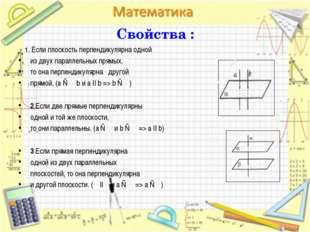 Свойства : 1. Если плоскость перпендикулярна одной из двух параллельных прямы
