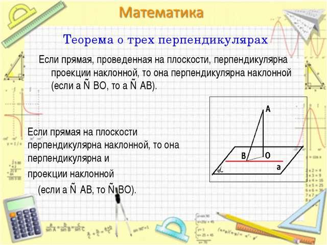 Теорема о трех перпендикулярах Если прямая, проведенная на плоскости, перпенд...