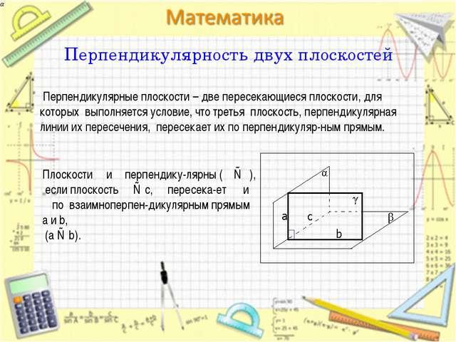 Перпендикулярность двух плоскостей Перпендикулярные плоскости – две пересекаю...