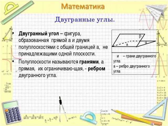 Двугранный угол – фигура, образованная прямой a и двумя полуплоскостями с общ...