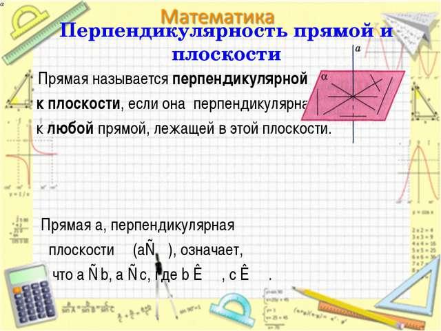 Перпендикулярность прямой и плоскости Прямая называется перпендикулярной к пл...