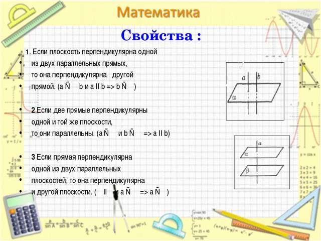 Свойства : 1. Если плоскость перпендикулярна одной из двух параллельных прямы...