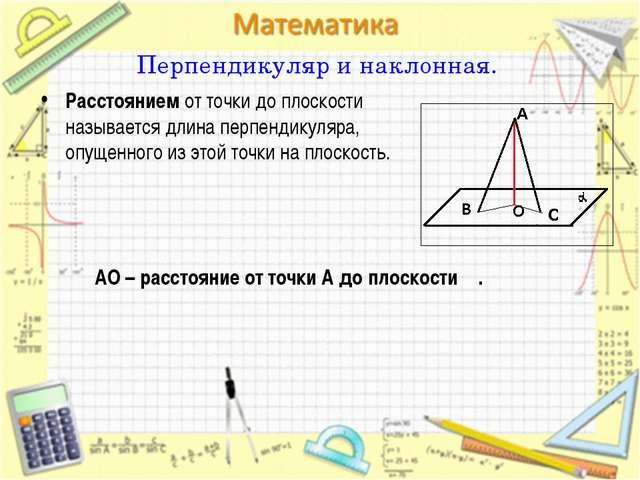 Перпендикуляр и наклонная. Расстоянием от точки до плоскости называется длина...