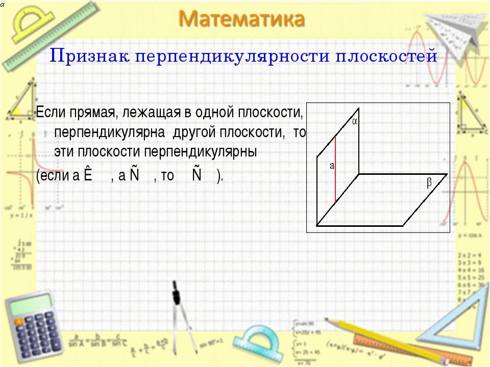 Признак перпендикулярности плоскостей Если прямая, лежащая в одной плоскости,...