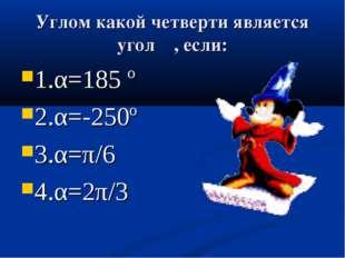 Углом какой четверти является угол α, если: 1.α=185 º 2.α=-250º 3.α=π/6 4.α=2
