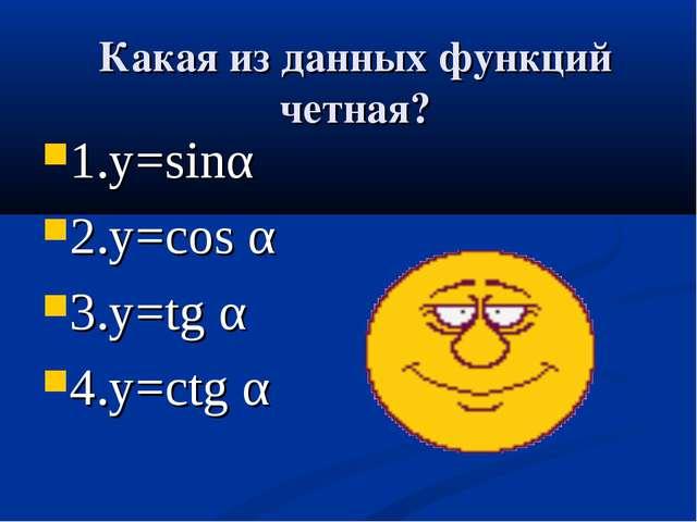 Какая из данных функций четная? 1.у=sinα 2.у=cos α 3.у=tg α 4.у=ctg α