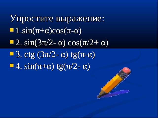 Упростите выражение: 1.sin(π+α)cos(π-α) 2. sin(3π/2- α) cos(π/2+ α) 3. ctg (3...