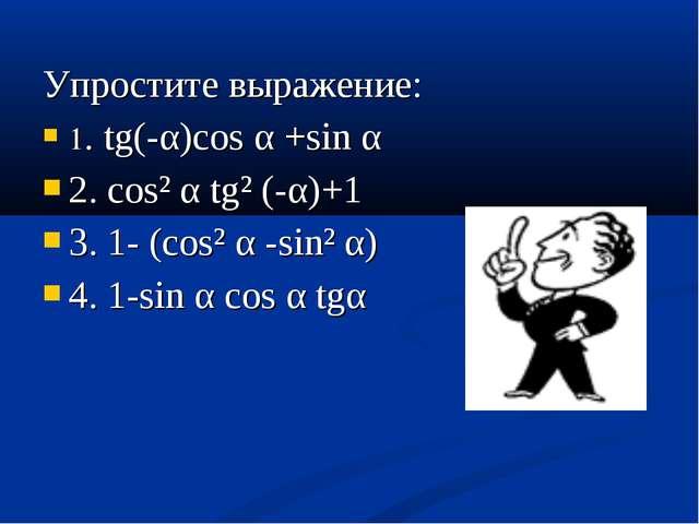 Упростите выражение: 1. tg(-α)cos α +sin α 2. cos² α tg² (-α)+1 3. 1- (cos² α...
