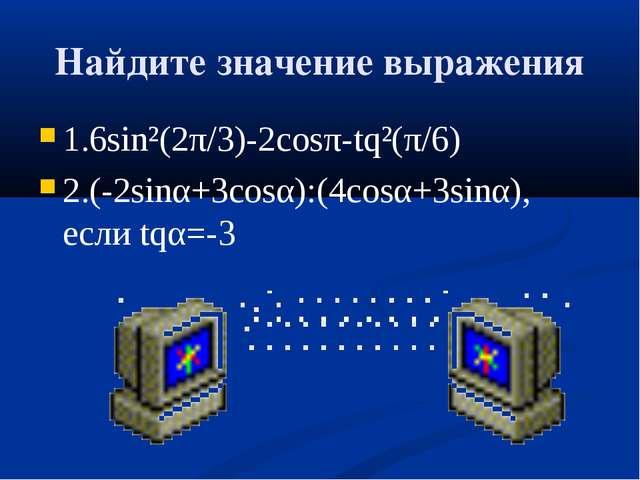 Найдите значение выражения 1.6sin²(2π/3)-2соѕπ-tq²(π/6) 2.(-2sinα+3соѕα):(4со...
