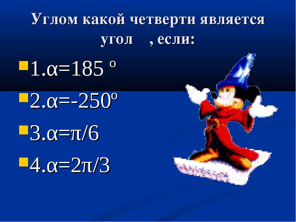 Углом какой четверти является угол α, если: 1.α=185 º 2.α=-250º 3.α=π/6 4.α=2...