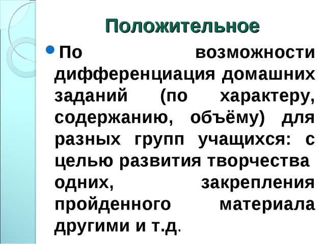 Положительное По возможности дифференциация домашних заданий (по характеру, с...