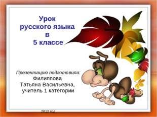 Урок русского языка в 5 классе Презентацию подготовила: Филиппова Татьяна Вас