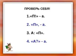 ПРОВЕРЬ СЕБЯ! «П!» - а. 2. «П», - а. 3. А: «П». 4. «А?» - а.
