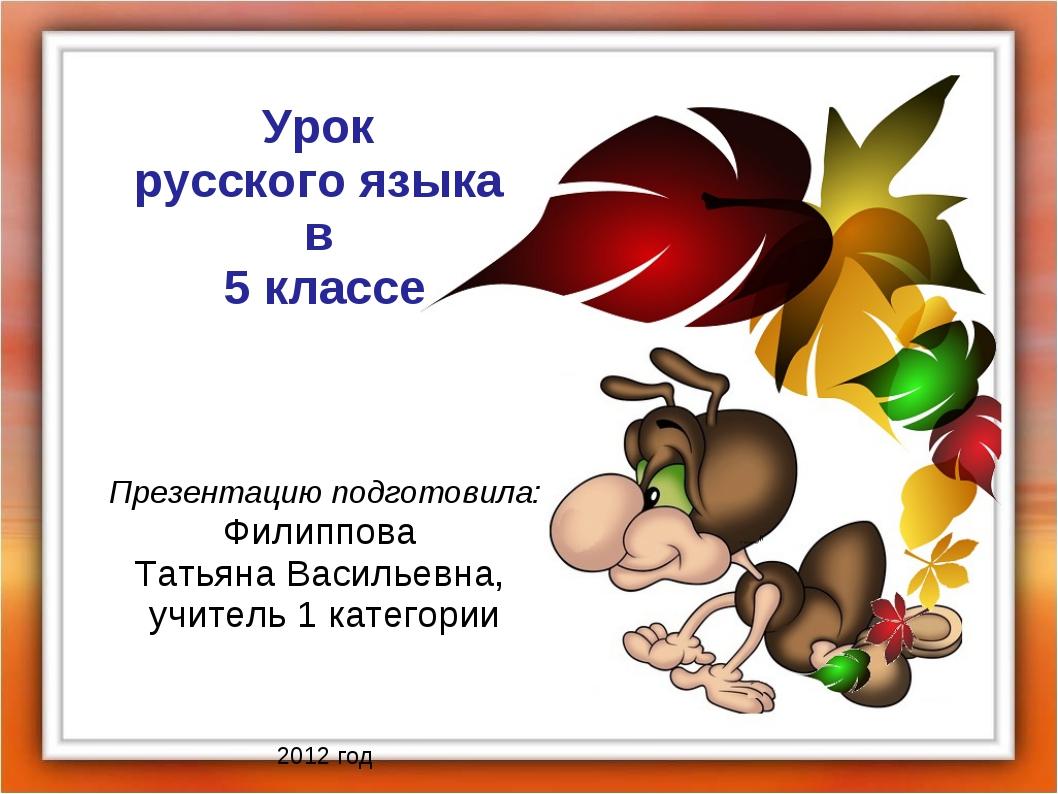 Урок русского языка в 5 классе Презентацию подготовила: Филиппова Татьяна Вас...