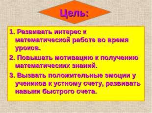 Цель: 1. Развивать интерес к математической работе во время уроков. 2. Повыша