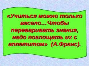 «Учиться можно только весело…Чтобы переваривать знания, надо поглощать их с а