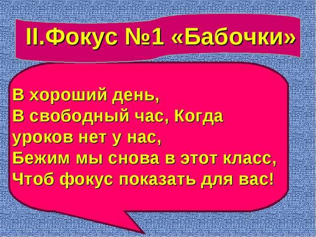 II.Фокус №1 «Бабочки» В хороший день, В свободный час, Когда уроков нет у нас...