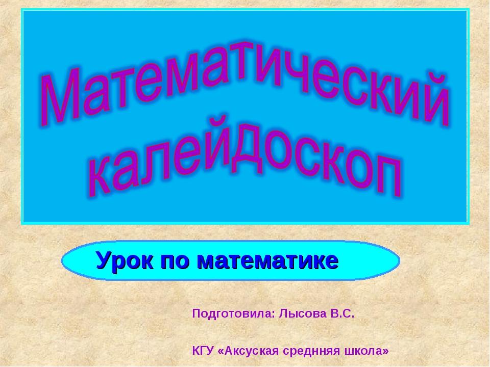 Подготовила: Лысова В.С. КГУ «Аксуская среднняя школа» Урок по математике