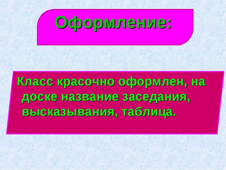 Оформление: Класс красочно оформлен, на доске название заседания, высказывани...