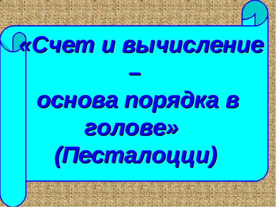 «Счет и вычисление – основа порядка в голове» (Песталоцци)