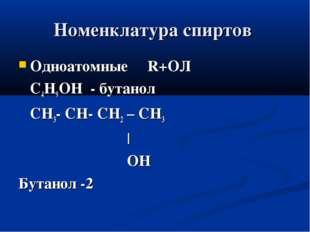 Номенклатура спиртов Одноатомные R+ОЛ С4Н9ОН - бутанол СН3- СН- СН2 – СН3 | О