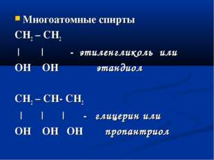 Многоатомные спирты СН2 – СН2 | | - этиленгликоль или OH OH этандиол CH2 – CH
