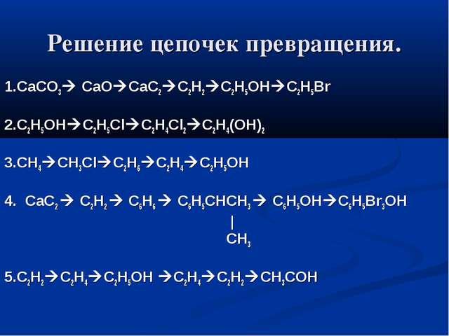 Решение цепочек превращения. 1.СаСО3 CaOCaC2C2H2C2H5OHC2H5Br 2.C2H5OHC2...