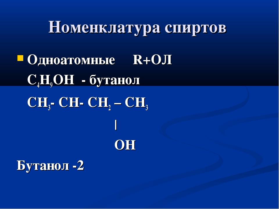 Номенклатура спиртов Одноатомные R+ОЛ С4Н9ОН - бутанол СН3- СН- СН2 – СН3 | О...