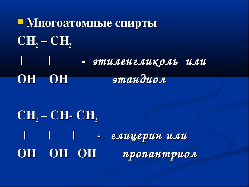 Многоатомные спирты СН2 – СН2 | | - этиленгликоль или OH OH этандиол CH2 – CH...