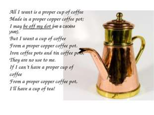 Ave All I want is a proper cup of coffee Made in a proper copper coffee pot;