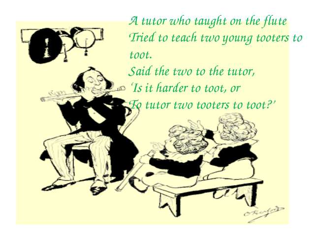 oung A tutor who taught on the flute Tried to teach two young tooters to toot...