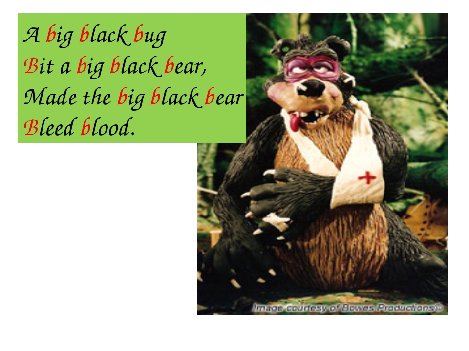 A big black bug Bit a big black bear, Made the big black bear Bleed blood.
