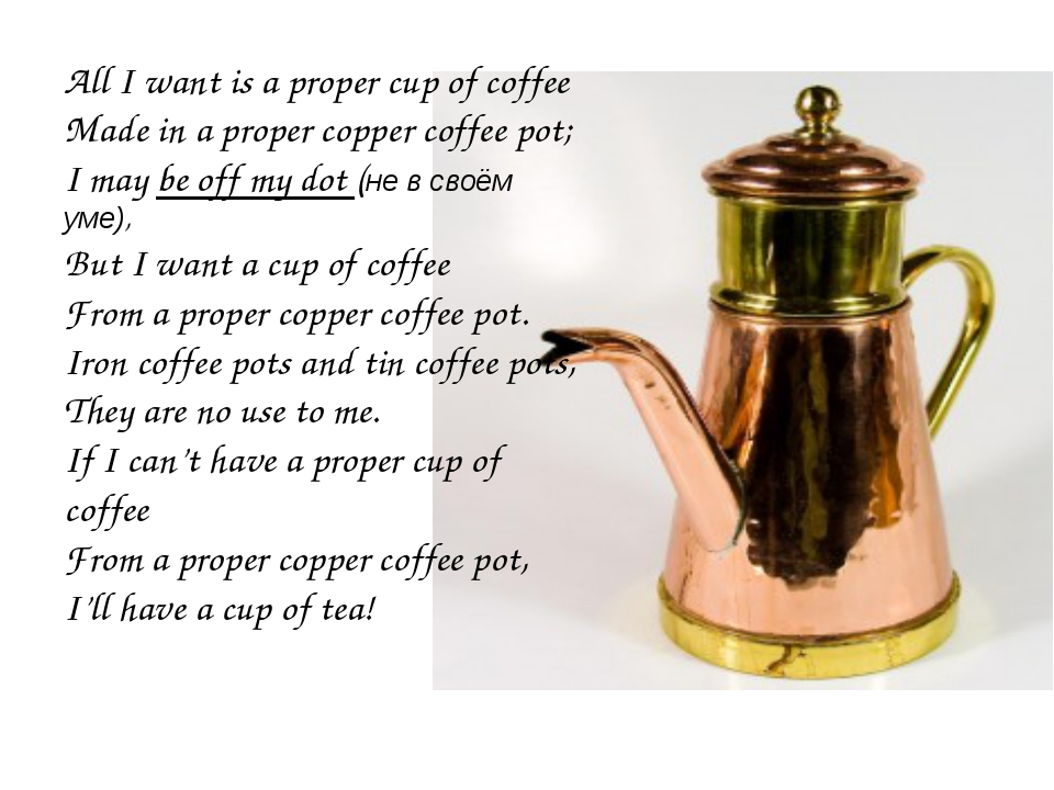Ave All I want is a proper cup of coffee Made in a proper copper coffee pot;...