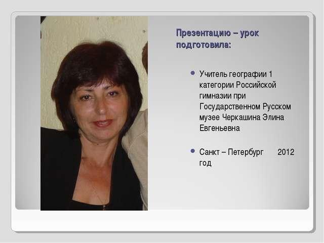Презентацию – урок подготовила: Учитель географии 1 категории Российской гимн...