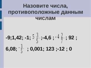Назовите числа, противоположные данным числам -9;1,42; -1; ;-4,6 ; ; 92 ; 6,0