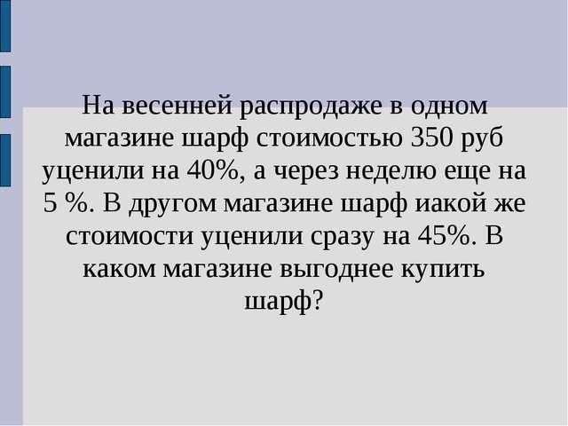 На весенней распродаже в одном магазине шарф стоимостью 350 руб уценили на 40...