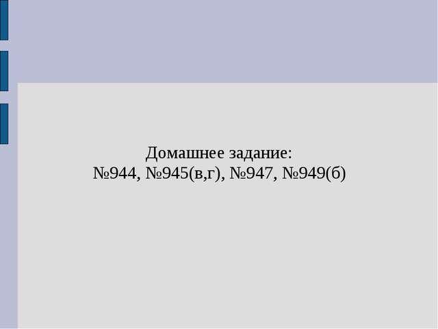 Домашнее задание: №944, №945(в,г), №947, №949(б)