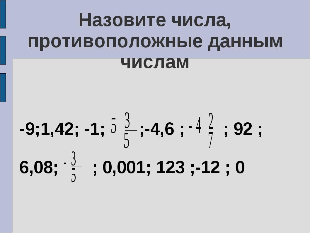 Назовите числа, противоположные данным числам -9;1,42; -1; ;-4,6 ; ; 92 ; 6,0...